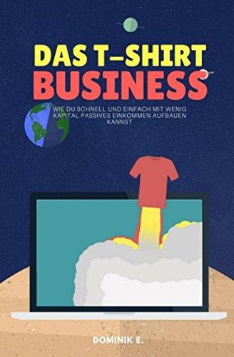 Das T-Shirt Business: Wie du schnell und einfach mit wenig Kapital passives Einkommen aufbauen kannst