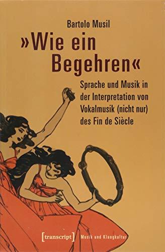 »Wie ein Begehren«: Sprache und Musik in der Interpretation von Vokalmusik (nicht nur) des Fin de Siècle (Musik und Klangkultur, Bd. 28)