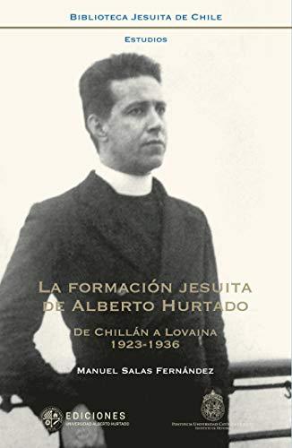 La formación jesuita de Alberto Hurtado: De Chillán a Lovaina (1923-1936) por Manuel Salas