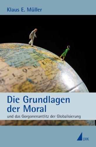 Die Grundlagen der Moral: und das Gorgonenantlitz der Globalisierung