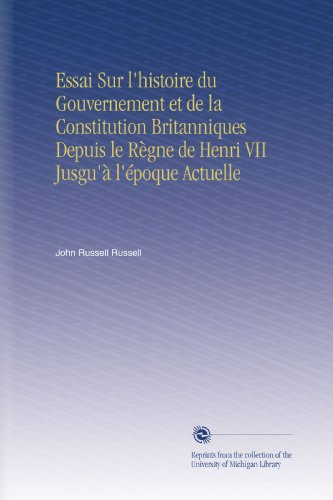 Essai Sur l'histoire du Gouvernement et de la Constitution Britanniques Depuis le Règne de Henri VII Jusgu'à l'époque Actuelle