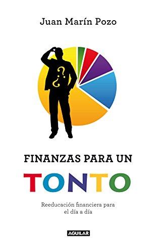 Finanzas para un tonto: Reeducación financiera para el día a día por Juan Marín Pozo