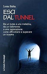 Esci dal tunnel: Dal lutto a una malattia, da un fallimento a una separazione: come affrontare e superare un trauma