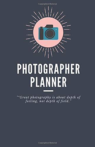 Photographer Planner: 'Great photography is about depth of feeling, not depth of field.' - 2020 Calendar & Weekly Planner, Scheduler Organizer Appointment Notebook