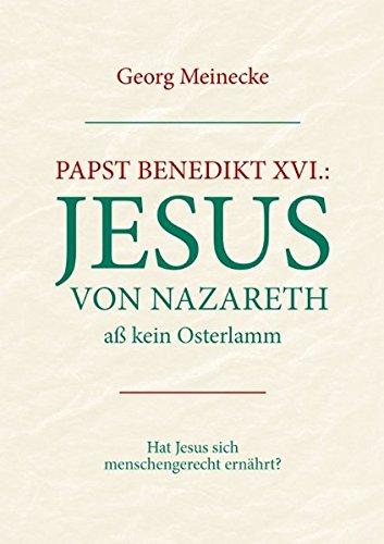 Papst Benedikt XVI.: Jesus von Nazareth aß kein Osterlamm: Hat Jesus sich menschengerecht ernährt ?