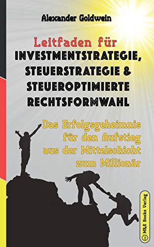 Leitfaden für Investmentstrategie, Steuerstrategie & steueroptimierte Rechtsformwahl: Das Erfolgsgeheimnis für den Aufstieg aus der Mittelschicht zum Millionär (Wegweiser Zum Unternehmenserfolg)