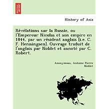Re´ve´lations sur la Russie, ou l'Empereur Nicolas et son empire en 1844, par un re´sident anglais [i.e. C. F. Henningsen]. Ouvrage traduit de l'anglais par Noblet et annote´ par C. Robert