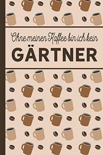 Ohne meinen Kaffee bin ich kein Gärtner: blanko A5 Notizbuch liniert mit über 100 Seiten - Kaffeemotiv Softcover für Gärtner