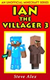 #3: Ian the Villager 3: (An Unofficial Minecraft Book) (Minecraft Ian the Villager)