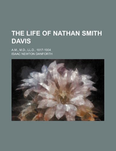 The Life of Nathan Smith Davis; A.m., M.d., Ll.d., 1817-1904
