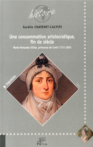 Une Consommation Aristorcatique, Fin de Siecle. Marie Fortunee d'Este, Princesse de Conti 1731-1803 par Aurélie Chatenet-Calyste