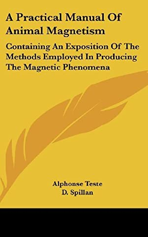 A Practical Manual of Animal Magnetism: Containing an Exposition of the Methods Employed in Producing the Magnetic Phenomena by Alphonse Teste (2007-07-25)