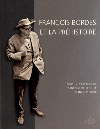 François Bordes et la préhistoire : Colloque international François Bordes, Bordeaux, 22-24 avril 2009