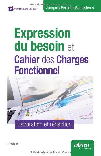 Expression du besoin et cahier des charges fonctionnel - Élaboration et rédaction. par Jacques Bernard-Bouissières