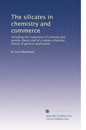 The silicates in chemistry and commerce: Including the exposition of a hexite and pentite theory and of a stereo-chemical theory of general application