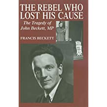 The Rebel Who Lost His Cause: The Tragedy of John Beckett MP