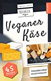 Veganer Käse | Kochbuch Vegan: veganer Käse, selbstgemacht | 45 Rezepte: Käse, 100% vegan selber machen mit Cashew, Soja, Hafer uvm.
