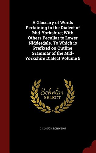 A Glossary of Words Pertaining to the Dialect of Mid-Yorkshire; With Others Peculiar to Lower Nidderdale. To Which is Prefixed on Outline Grammar of the Mid-Yorkshire Dialect Volume 5