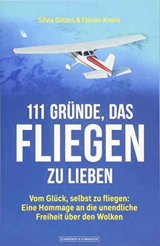 111 Gründe, das Fliegen zu lieben: Vom Glück, selbst zu fliegen: Eine Hommage an die unendliche Freiheit über den Wolken