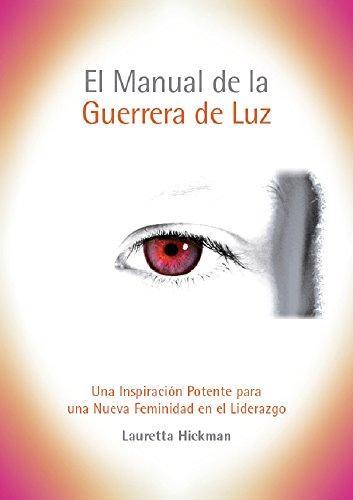 El Manual de la Guerrera de Luz: Una Inspiración Potente y de Gran Alcance para una  Nueva Feminidad en el Liderazgo por Lauretta Hickman