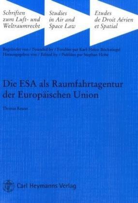 Die ESA als Raumfahrtagentur der Europäischen Union: Rechtliche Rahmenbedingungen für eine institutionelle Neuausrichtung der europäischen Raumfahrt (Schriften zum Luft- und Weltraumrecht)