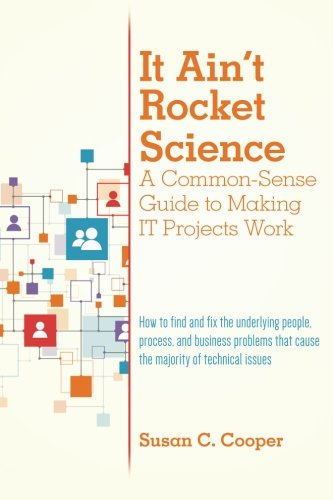it-aint-rocket-science-a-common-sense-guide-to-making-it-projects-work-how-to-find-and-fix-the-under