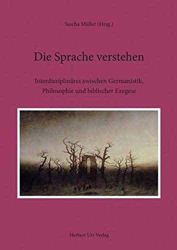 Die Sprache verstehen: Interdisziplinäres zwischen Germanistik, Philosophie und biblischer Exegese