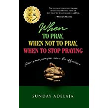 When to pray, when not to pray, and when to stop praying: How your prayer can be effective (English Edition)