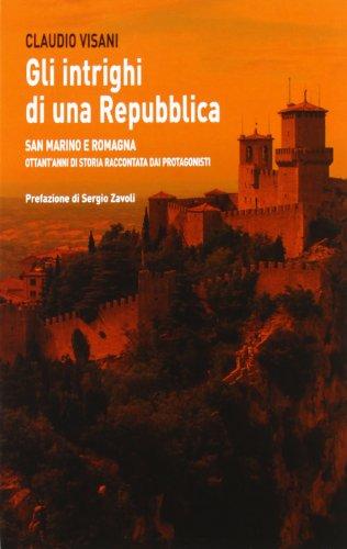Gli intrighi di una repubblica. San Marino e Romagna. Ottant'anni di storia raccontata dai protagonisti