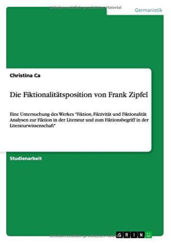 Die Fiktionalitätsposition von Frank Zipfel: Eine Untersuchung des Werkes Fiktion, Fiktivität und Fiktionalität Analysen zur Fiktion in der Literatur ... Fiktionsbegriff in der Literaturwissenschaft