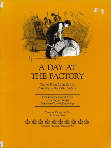 A Day at the Factory. Stories from Inside British Industry in the 19th Century. The Penny Magazine of the Society for the Diffusion of Useful Knowledge (Penny Magazine)