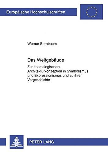 Das Weltgebäude: Zur kosmologischen Architekturkonzeption in Symbolismus und Expressionismus und zu ihrer Vorgeschichte (Europäische ... / Publications Universitaires Européennes)