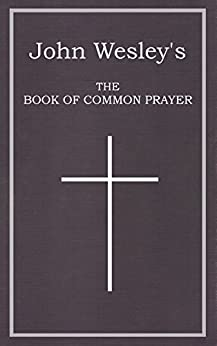 John Wesley's The Book of Common Prayer: The Digital Reprint of:  The Sunday Service of the Methodists in North America by [Wesley, John]