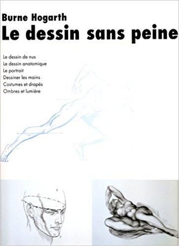 Le dessin sans peine : Le dessin de nus, le dessin anatomique, le portrait, dessiner les mains, costumes et drapés, ombres et lumière par Burne Hogarth