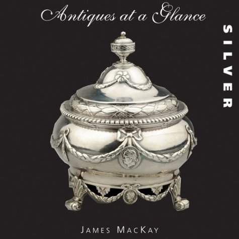 Antiques at a Glance: Silver by James A. MacKay (2004-03-06)