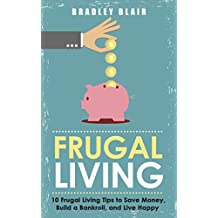 Frugal Living: 10 Frugal Living Tips To Save Money, Build A Bankroll, And Live Happy (Money Management - Simplicity - Minimalism - Saving - Investing - Frugal Tips) (English Edition)