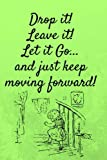 """Drop it! Leave it! Let it Go...and Just Keep Moving Forward!: 6"""" x 9"""" - White-Blank-Lined Paper Journal: Blank Letter Format - Journal to Write In"""