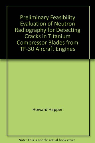 Preliminary Feasibility Evaluation of Neutron Radiography for Detecting Cracks in Titanium Compressor Blades from TF-30 Aircraft Engines