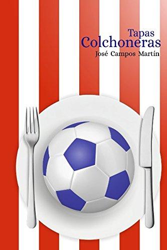Tapas Colchoneras: Conoce las 150 Recetas de Cocina de los mejores futbolistas del Atlético de Madrid (1.903-Hoy)