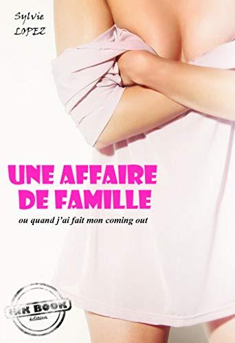 Une affaire de famille : ou quand j'ai fait mon coming out (Roman Lesbien) (Erotisme) par Sylvie Lopez