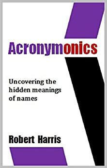 Acronymonics: Uncovering the Hidden Meanings of Names (English Edition) von [Harris, Robert]