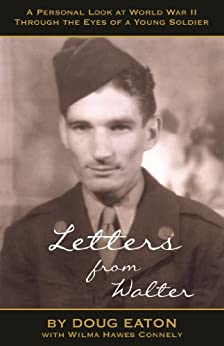 Letters from Walter: A Personal Look at World War II Through the Eyes of a Young Soldier (English Edition) di [Eaton, Doug]