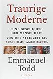 Traurige Moderne: Eine Geschichte der Menschheit von der Steinzeit bis zum Homo americanus - Emmanuel Todd