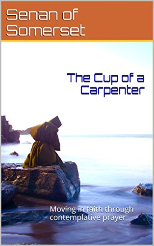 The Cup of a Carpenter: Moving in faith through contemplative prayer (English Edition) -