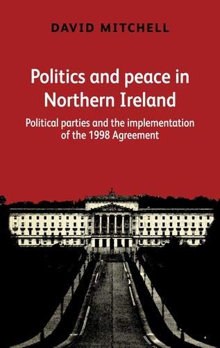 Politics and peace in Northern Ireland: Political parties and the implementation of the 1998 agreement por David Mitchell