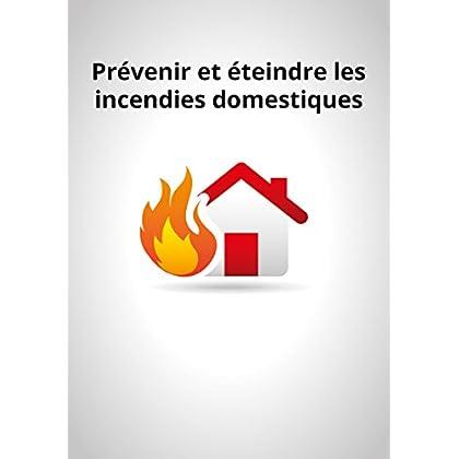 Prévenir et éteindre les incendies domestiques: Conseils et astuces pour sécuriser votre logement