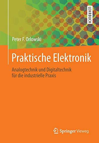 Praktische Elektronik: Analogtechnik und Digitaltechnik für die industrielle Praxis Praktische Elektronik