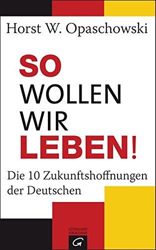 So wollen wir leben!: Die 10 Zukunftshoffnungen der Deutschen