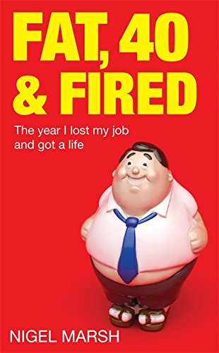 Fat, Forty And Fired: The year I lost my job and got a life por Nigel Marsh