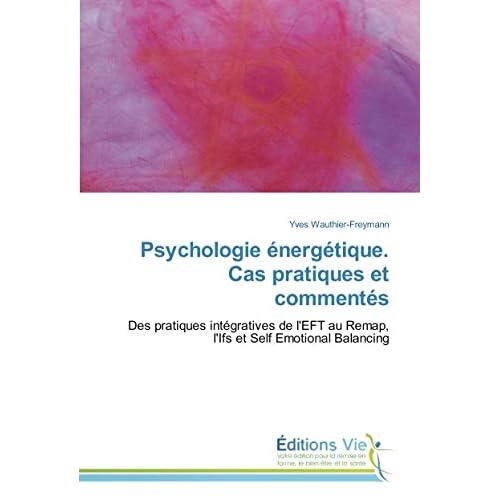 Psychologie energetique. Cas pratiques et commentes: Des pratiques integratives de l'EFT au Remap, l'Ifs et Self emotional Balancing